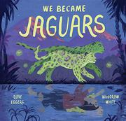 WE BECAME JAGUARS by Dave Eggers