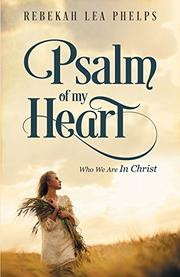 Psalm of My Heart: Who We Are In Christ  by Rebekah Lea Phelps