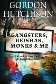 Gangsters, Geishas, Monks & Me by Gordon Hutchison