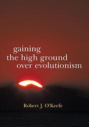 Gaining the High Ground over Evolutionism by Robert J. O'Keefe