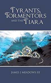 Tyrants, Tormentors and the Tiara by James J. Meadows III