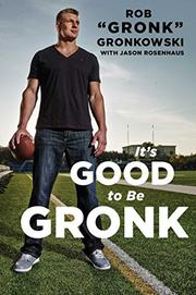 IT'S GOOD TO BE GRONK by Rob Gronkowski