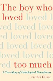 THE BOY WHO LOVED TOO MUCH by Jennifer Latson