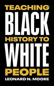 TEACHING BLACK HISTORY TO WHITE PEOPLE by Leonard N. Moore