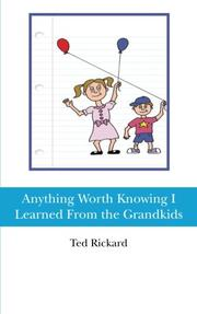 ANYTHING WORTH KNOWING I LEARNED FROM THE GRANDKIDS by Ted Rickard