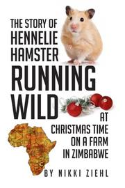The Story of Hennelie Hamster RUNNING WILD At Christmas time on a farm in Zimbabwe by Nikki Ziehl