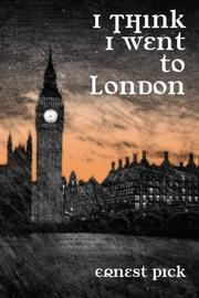 I THINK I WENT TO LONDON by Ernest Pick