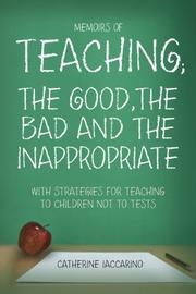 MEMOIRS OF TEACHING; THE GOOD,THE BAD AND THE INAPPROPRIATE WITH STRATEGIES FOR TEACHING TO CHILDREN AND NOT TESTS by Catherine Iaccarino