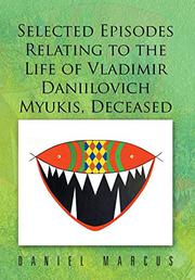 Selected Episodes Relating to the LIfe of Vladimir Daniilovich Myukis, Deceased by Daniel Marcus