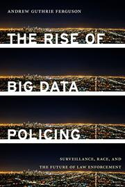 THE RISE OF BIG DATA POLICING by Andrew Guthrie Ferguson