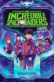 THE INCREDIBLE SPACE RAIDERS FROM SPACE! by Wesley King