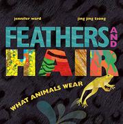 FEATHERS AND HAIR, WHAT ANIMALS WEAR by Jennifer Ward
