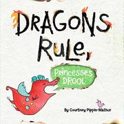 DRAGONS RULE, PRINCESSES DROOL! by Courtney Pippin-Mathur