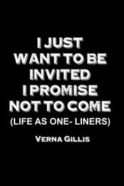 I Just Want to be Invited - I Promise Not to Come! by Verna Gillis