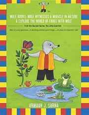 MOLE BOOKS: MOLE WITNESSES A MIRACLE IN NATURE & EXPLORE THE WORLD OF FROGS WITH MOLE by Armaan J. Sarna