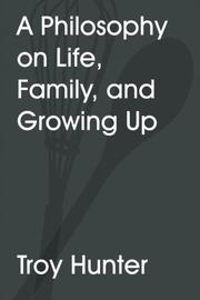 A Philosophy on Life, Family, and Growing Up by Troy Hunter