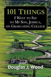 101 Things I Want to Say to My Son, Joshua, on Graduating College by Douglas J. Wood