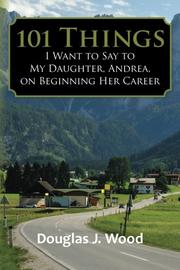 101 Things I Want to Say to My Daughter, Andrea, on Beginning Her Career by Douglas J. Wood