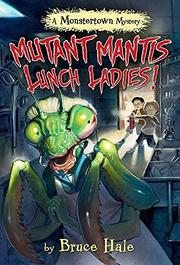 MUTANT MANTIS LUNCH LADIES! by Bruce Hale