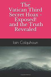 The Vatican Third Secret Hoax - Exposed! and the Truth Revealed by Iain Colquhoun