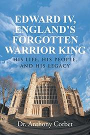 Edward IV, England's Forgotten Warrior King by Anthony Corbet