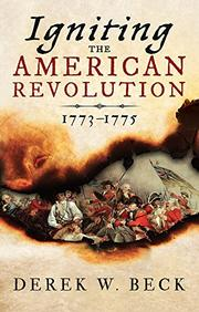 IGNITING THE AMERICAN REVOLUTION by Derek W. Beck