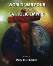 WORLD WAR FOUR and the CATHOLIC EMPIRE by David Peter Ehrlich
