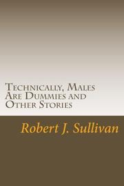 Technically, Males Are Dummies and Other Stories by Robert J. Sullivan