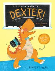 IT'S SHOW AND TELL, DEXTER! by Lindsay Ward