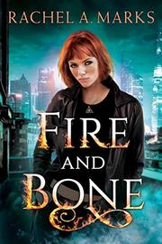FIRE AND BONE by Rachel A. Marks