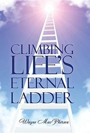 CLIMBING LIFE'S ETERNAL LADDER by Wayne MacPherson