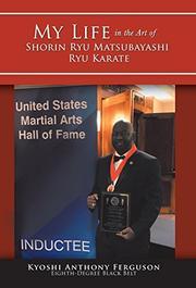 MY LIFE IN THE ART OF SHORIN RYU MATSUBAYASHI RYU KARATE by Kyoshi Anthony  Ferguson