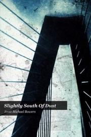 SLIGHTLY SOUTH OF DUST by Scott Michael Bowers