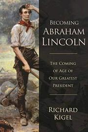 BECOMING ABRAHAM LINCOLN by Richard  Kigel