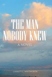 The Man Nobody Knew by Garrett C. Whitworth