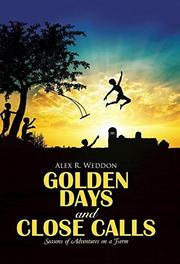 GOLDEN DAYS AND CLOSE CALLS by Alex R. Weddon