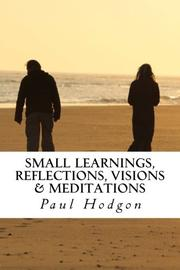 Small Learnings, Reflections, Visions & Meditations by Paul  Hodgon