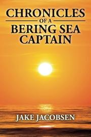 Chronicles of a Bering Sea Captain by Jake Jacobsen
