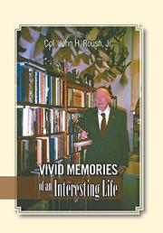VIVID MEMORIES OF AN INTERESTING LIFE by John H. Roush, Jr.
