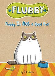 FLUBBY IS NOT A GOOD PET! by J.E. Morris