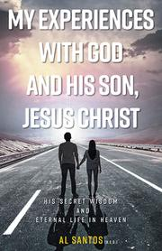 MY EXPERIENCES WITH GOD AND HIS SON, JESUS CHRIST by Al  Santos