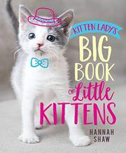 KITTEN LADY'S BIG BOOK OF LITTLE KITTENS by Hannah Shaw