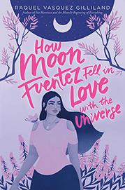 HOW MOON FUENTEZ FELL IN LOVE WITH THE UNIVERSE by Raquel Vasquez Gilliland
