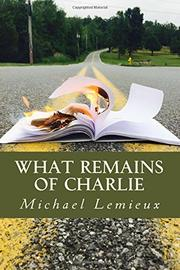 WHAT REMAINS OF CHARLIE by Michael Lemieux