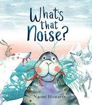 WHAT'S THAT NOISE? by Naomi Howarth