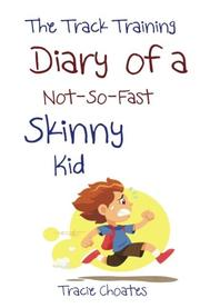 THE TRACK TRAINING DIARY OF A NOT-SO-FAST SKINNY KID by Tracie Choates
