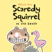 SCAREDY SQUIRREL AT THE BEACH by Mélanie Watt