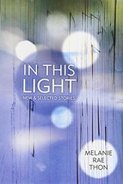 IN THIS LIGHT by Melanie Rae Thon