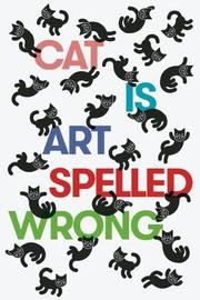 CAT IS ART SPELLED WRONG by Caroline Casey