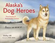 ALASKA'S DOG HEROES by Shelley Gill
